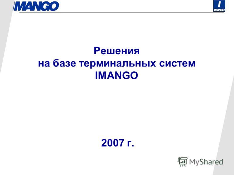 Решения на базе терминальных систем IMANGO 2007 г.