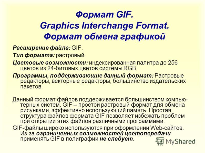 Формат GIF. Graphics Interchange Format. Формат обмена графикой Расширение файла: GIF. Тип формата: растровый. Цветовые возможности: индексированная палитра до 256 цветов из 24-битовых цветов системы RGB. Программы, поддерживающие данный формат: Раст