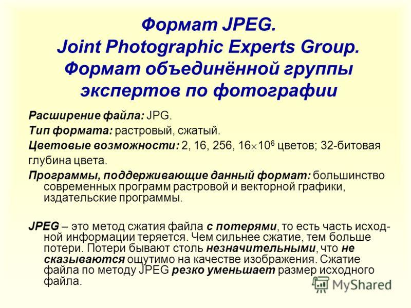 Формат JPEG. Joint Photographic Experts Group. Формат объединённой группы экспертов по фотографии Расширение файла: JPG. Тип формата: растровый, сжатый. Цветовые возможности: 2, 16, 256, 16 10 6 цветов; 32-битовая глубина цвета. Программы, поддержива