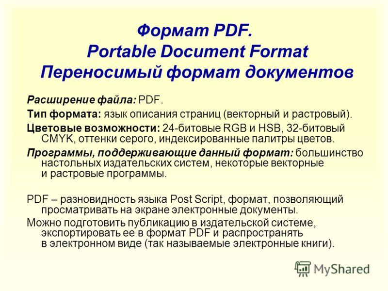 Формат PDF. Portable Document Format Переносимый формат документов Расширение файла: PDF. Тип формата: язык описания страниц (векторный и растровый). Цветовые возможности: 24-битовые RGB и HSB, 32-битовый CMYK, оттенки серого, индексированные палитры