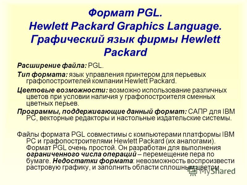 Формат PGL. Hewlett Packard Graphics Language. Графический язык фирмы Hewlett Packard Расширение файла: PGL. Тип формата: язык управления принтером для перьевых графопостроителей компании Hewlett Packard. Цветовые возможности: возможно использование