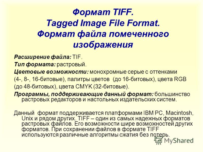 Формат TIFF. Tagged Image File Format. Формат файла помеченного изображения Расширение файла: TIF. Тип формата: растровый. Цветовые возможности: монохромные серые с оттенками (4-, 8-, 16-битовые), палитры цветов (до 16-битовых), цвета RGB (до 48-бито