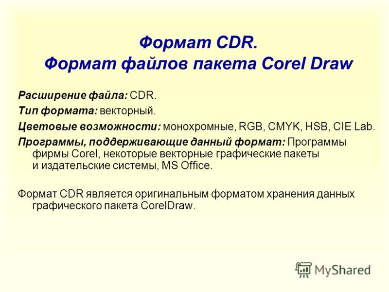 Формат CDR. Формат файлов пакета Corel Draw Расширение файла: CDR. Тип формата: векторный. Цветовые возможности: монохромные, RGB, CMYK, HSB, CIE Lab. Программы, поддерживающие данный формат: Программы фирмы Corel, некоторые векторные графические пак