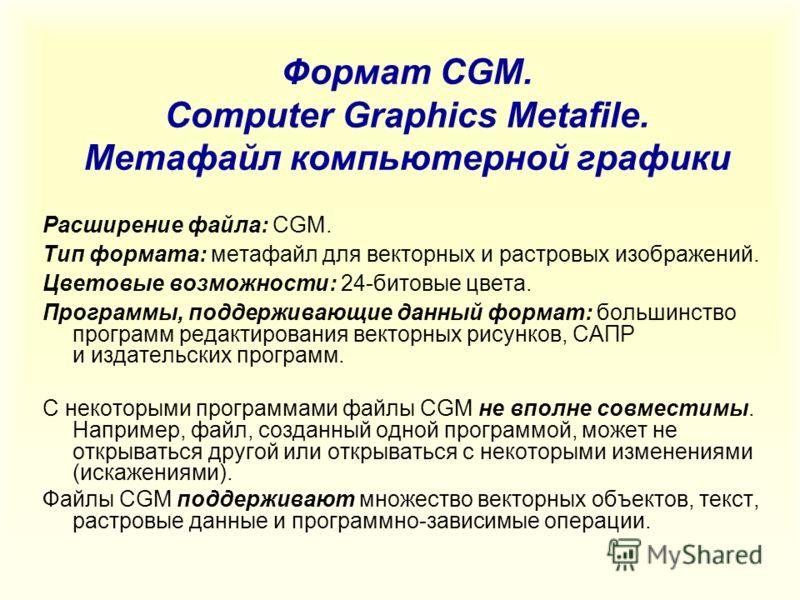 Формат CGM. Computer Graphics Metafile. Метафайл компьютерной графики Расширение файла: CGM. Тип формата: метафайл для векторных и растровых изображений. Цветовые возможности: 24-битовые цвета. Программы, поддерживающие данный формат: большинство про