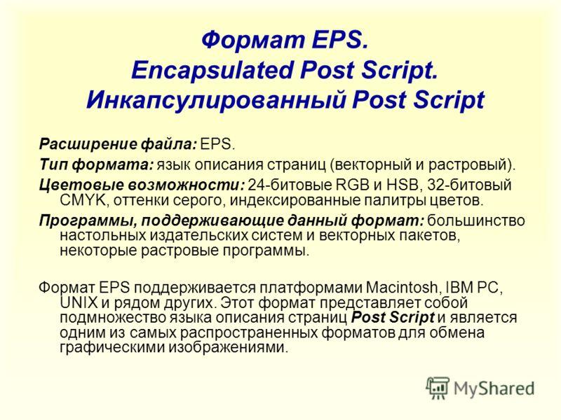 Формат EPS. Encapsulated Post Script. Инкапсулированный Post Script Расширение файла: EPS. Тип формата: язык описания страниц (векторный и растровый). Цветовые возможности: 24-битовые RGB и HSB, 32-битовый CMYK, оттенки серого, индексированные палитр