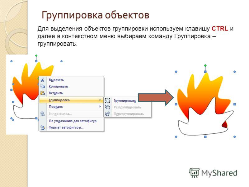Группировка объектов Для выделения объектов группировки используем клавишу CTRL и далее в контекстном меню выбираем команду Группировка – группировать.