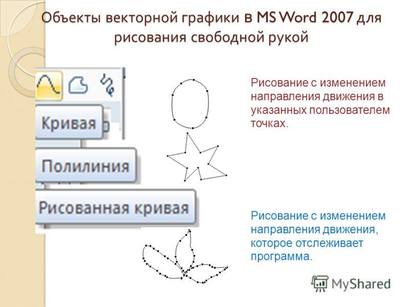 Объекты векторной графики в MS Word 2007 для рисования свободной рукой Рисование с изменением направления движения в указанных пользователем точках. Рисование с изменением направления движения, которое отслеживает программа.
