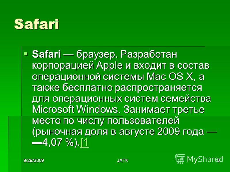 9/29/2009JATK5 Safari Safari браузер. Разработан корпорацией Apple и входит в состав операционной системы Mac OS X, а также бесплатно распространяется для операционных систем семейства Microsoft Windows. Занимает третье место по числу пользователей (