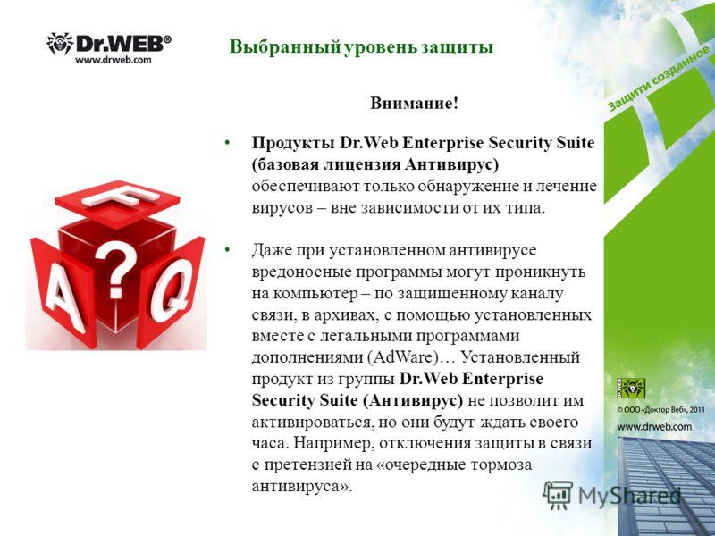 Выбранный уровень защиты Продукты Dr.Web Enterprise Security Suite (базовая лицензия Антивирус) обеспечивают только обнаружение и лечение вирусов – вне зависимости от их типа. Даже при установленном антивирусе вредоносные программы могут проникнуть н