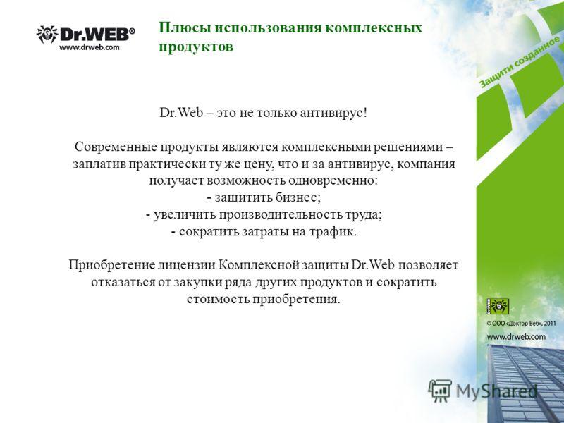 Dr.Web – это не только антивирус! Современные продукты являются комплексными решениями – заплатив практически ту же цену, что и за антивирус, компания получает возможность одновременно: - защитить бизнес; - увеличить производительность труда; - сокра