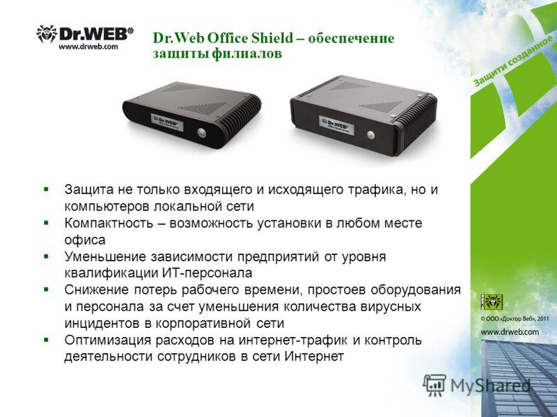 Dr.Web Office Shield – обеспечение защиты филиалов Защита не только входящего и исходящего трафика, но и компьютеров локальной сети Компактность – возможность установки в любом месте офиса Уменьшение зависимости предприятий от уровня квалификации ИT-