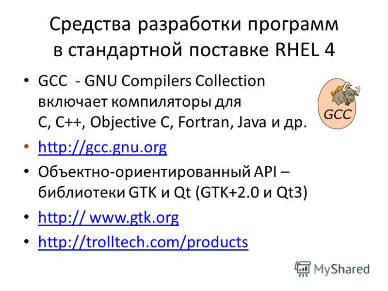 Средства разработки программ в стандартной поставке RHEL 4 GCC - GNU Compilers Collection включает компиляторы для C, C++, Objective C, Fortran, Java и др. http://gcc.gnu.org Объектно-ориентированный API – библиотеки GTK и Qt (GTK+2.0 и Qt3) http://