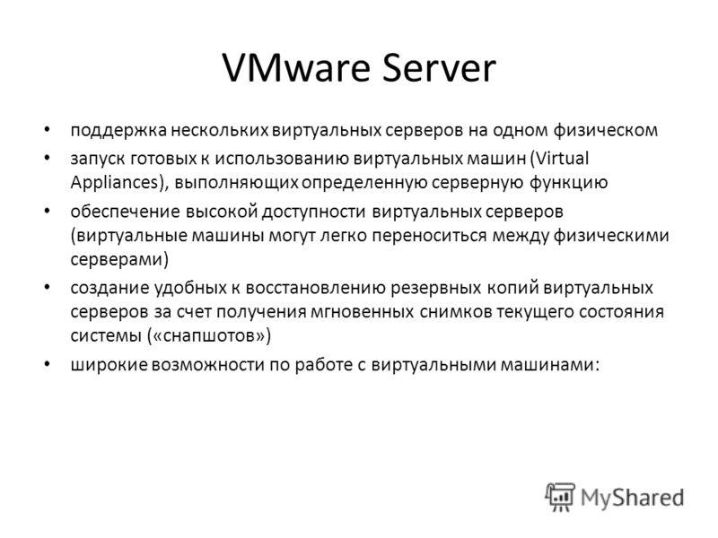 VMware Server поддержка нескольких виртуальных серверов на одном физическом запуск готовых к использованию виртуальных машин (Virtual Appliances), выполняющих определенную серверную функцию обеспечение высокой доступности виртуальных серверов (виртуа