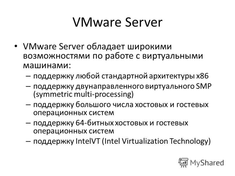 VMware Server VMware Server обладает широкими возможностями по работе с виртуальными машинами: – поддержку любой стандартной архитектуры x86 – поддержку двунаправленного виртуального SMP (symmetric multi-processing) – поддержку большого числа хостовы