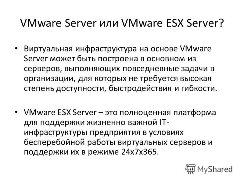 VMware Server или VMware ESX Server? Виртуальная инфраструктура на основе VMware Server может быть построена в основном из серверов, выполняющих повседневные задачи в организации, для которых не требуется высокая степень доступности, быстродействия и