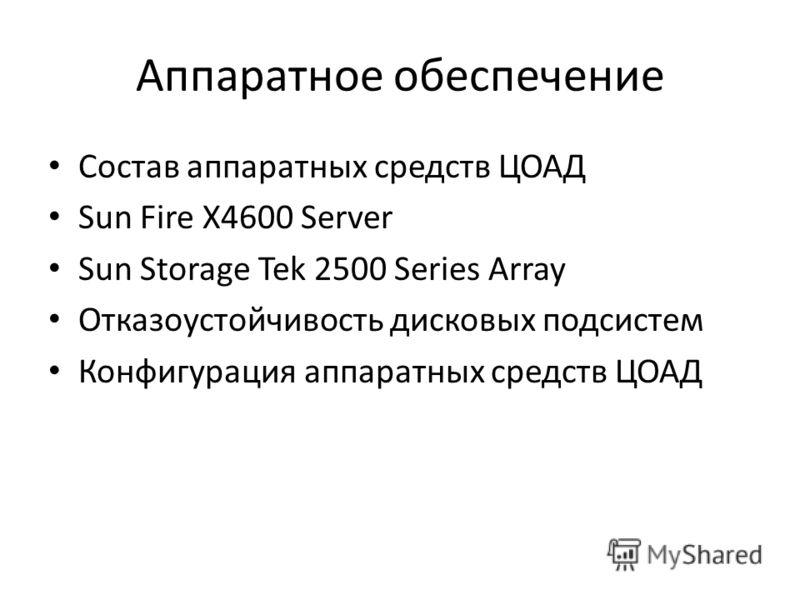 Аппаратное обеспечение Состав аппаратных средств ЦОАД Sun Fire X4600 Server Sun Storage Tek 2500 Series Array Отказоустойчивость дисковых подсистем Конфигурация аппаратных средств ЦОАД