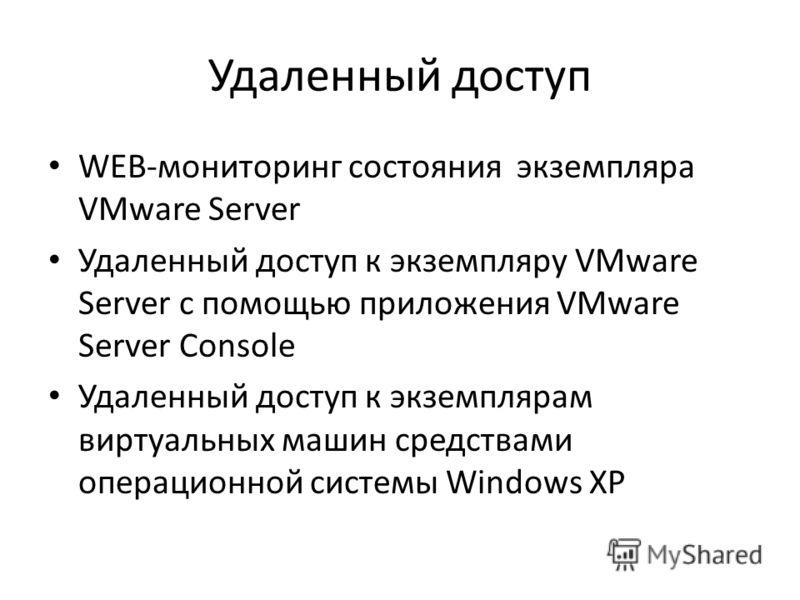 Удаленный доступ WEB-мониторинг состояния экземпляра VMware Server Удаленный доступ к экземпляру VMware Server с помощью приложения VMware Server Console Удаленный доступ к экземплярам виртуальных машин средствами операционной системы Windows XP