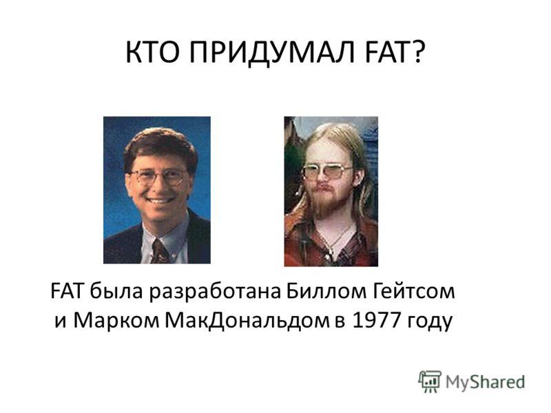 КТО ПРИДУМАЛ FAT? FAT была разработана Биллом Гейтсом и Марком МакДональдом в 1977 году