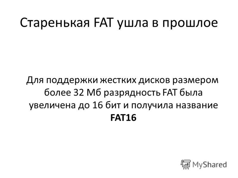 Старенькая FAT ушла в прошлое Для поддержки жестких дисков размером более 32 Мб разрядность FAT была увеличена до 16 бит и получила название FAT16