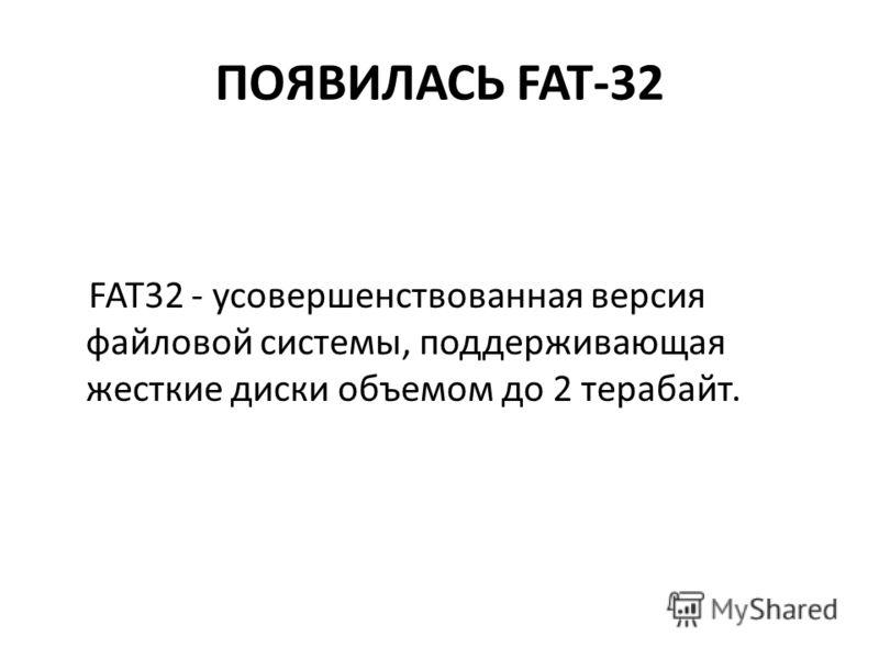 ПОЯВИЛАСЬ FAT-32 FAT32 - усовершенствованная версия файловой системы, поддерживающая жесткие диски объемом до 2 терабайт.