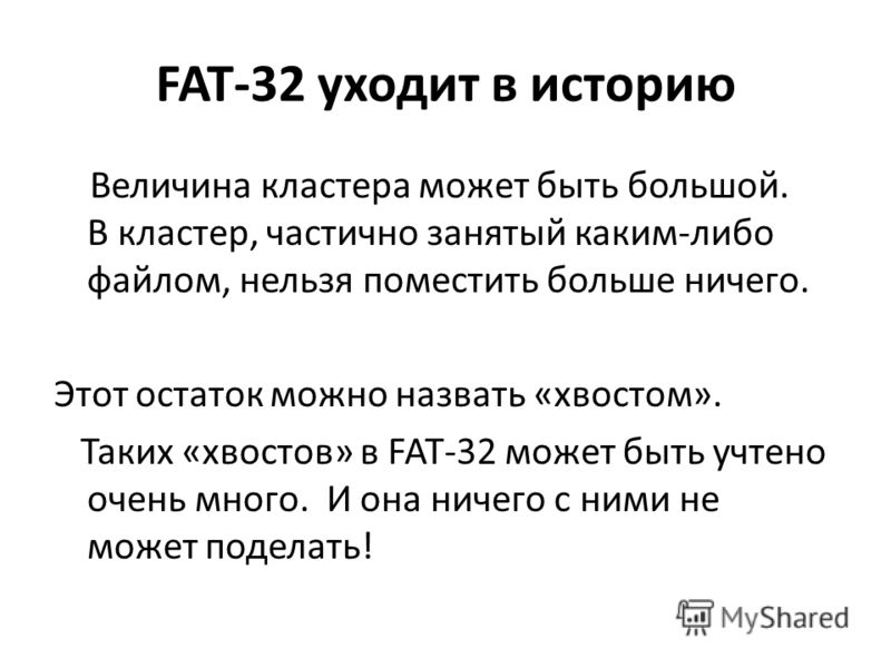 FAT-32 уходит в историю Величина кластера может быть большой. В кластер, частично занятый каким-либо файлом, нельзя поместить больше ничего. Этот остаток можно назвать «хвостом». Таких «хвостов» в FAT-32 может быть учтено очень много. И она ничего с