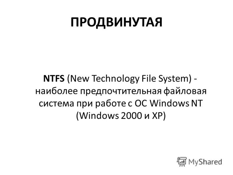 ПРОДВИНУТАЯ NTFS (New Technology File System) - наиболее предпочтительная файловая система при работе с ОС Windows NT (Windows 2000 и XP)