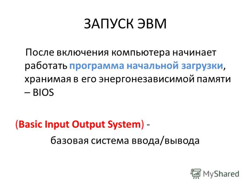 ЗАПУСК ЭВМ После включения компьютера начинает работать программа начальной загрузки, хранимая в его энергонезависимой памяти – BIOS (Basic Input Output System) - базовая система ввода/вывода