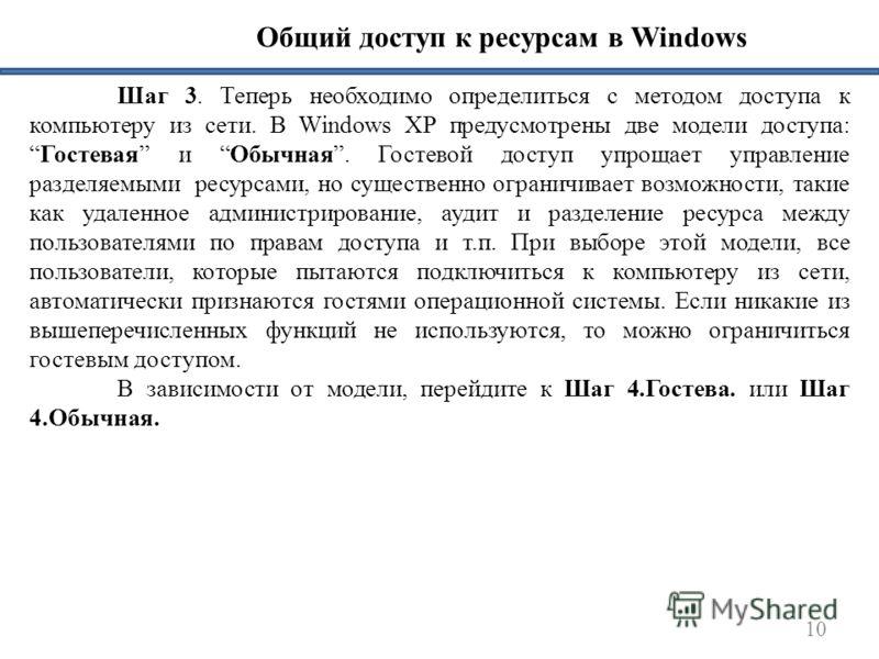 10 Общий доступ к ресурсам в Windows Шаг 3. Теперь необходимо определиться с методом доступа к компьютеру из сети. В Windows XP предусмотрены две модели доступа:Гостевая и Обычная. Гостевой доступ упрощает управление разделяемыми ресурсами, но сущест