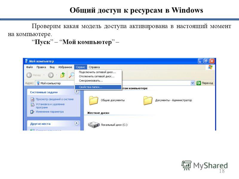 18 Общий доступ к ресурсам в Windows Проверим какая модель доступа активирована в настоящий момент на компьютере. Пуск – Мой компьютер –