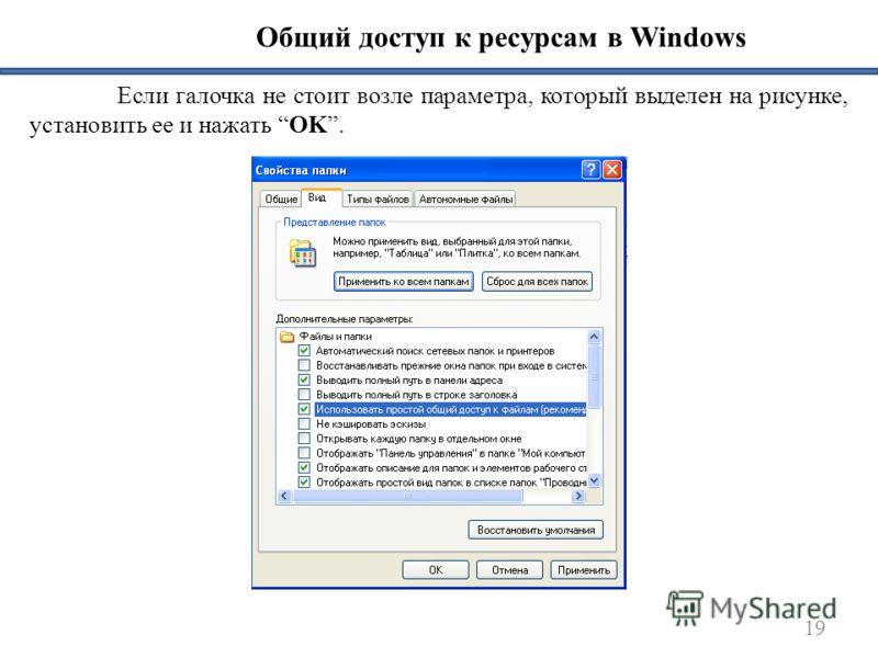 19 Общий доступ к ресурсам в Windows Если галочка не стоит возле параметра, который выделен на рисунке, установить ее и нажать OK.