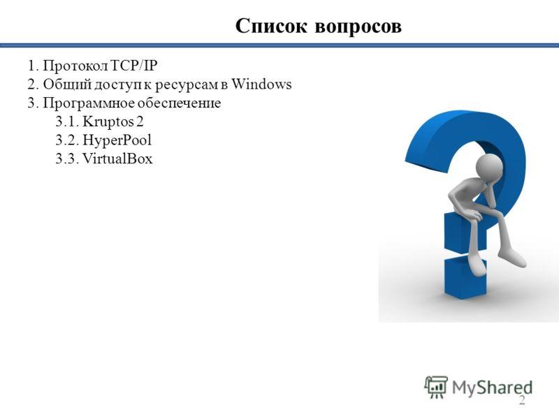Список вопросов 1. Протокол TCP/IP 2. Общий доступ к ресурсам в Windows 3. Программное обеспечение 3.1. Kruptos 2 3.2. HyperPool 3.3. VirtualBox 2