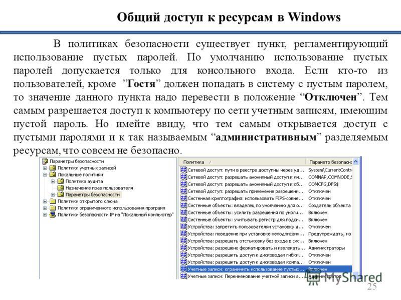 25 Общий доступ к ресурсам в Windows В политиках безопасности существует пункт, регламентирующий использование пустых паролей. По умолчанию использование пустых паролей допускается только для консольного входа. Если кто-то из пользователей, кроме Гос