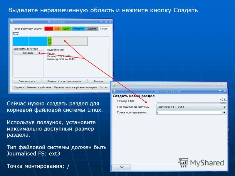 Выделите неразмеченную область и нажмите кнопку Создать Сейчас нужно создать раздел для корневой файловой системы Linux. Используя ползунок, установите максимально доступный размер раздела. Тип файловой системы должен быть Journalised FS: ext3 Точка