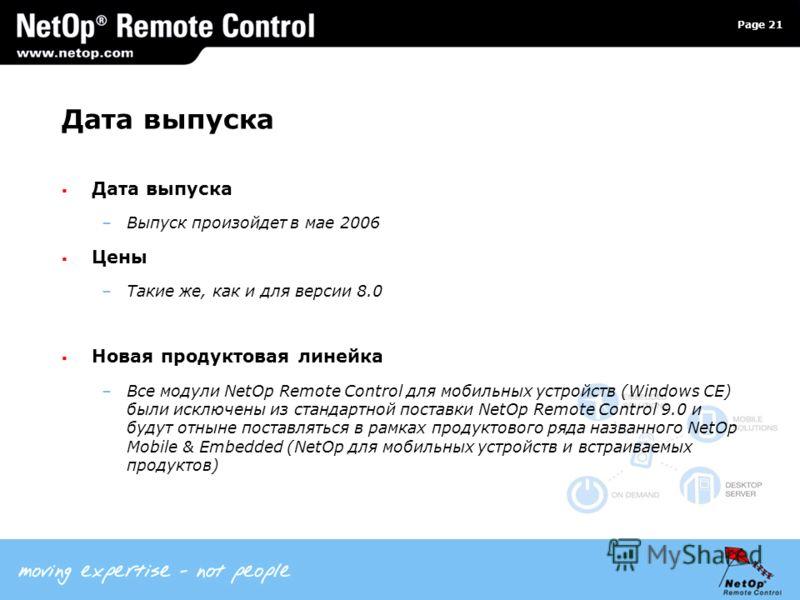 Page 21 Дата выпуска –Выпуск произойдет в мае 2006 Цены –Такие же, как и для версии 8.0 Новая продуктовая линейка –Все модули NetOp Remote Control для мобильных устройств (Windows CE) были исключены из стандартной поставки NetOp Remote Control 9.0 и