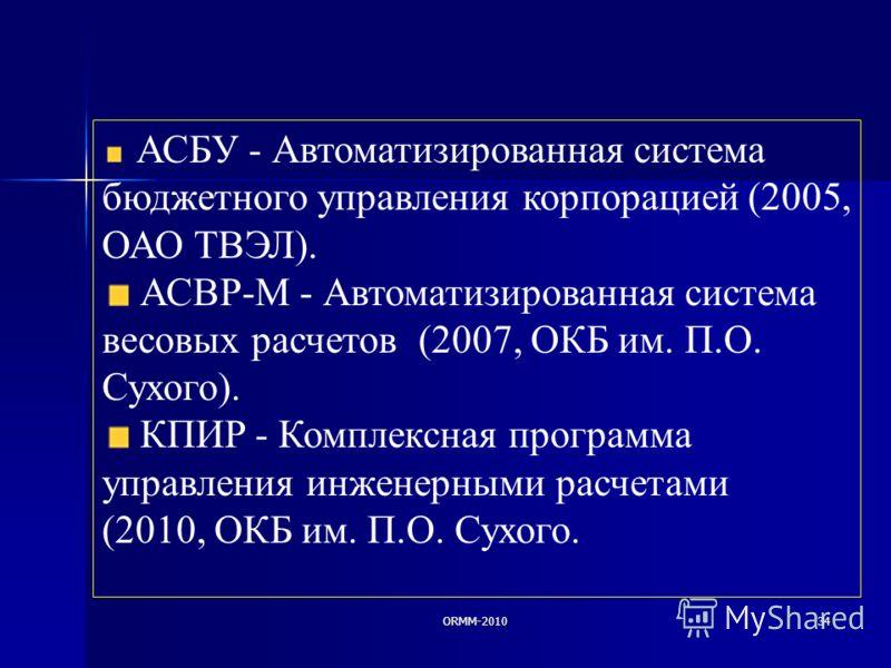 ORMM-201034 АСБУ - Автоматизированная система бюджетного управления корпорацией (2005, ОАО ТВЭЛ). АСВР-М - Автоматизированная система весовых расчетов (2007, ОКБ им. П.О. Сухого). КПИР - Комплексная программа управления инженерными расчетами (2010, О