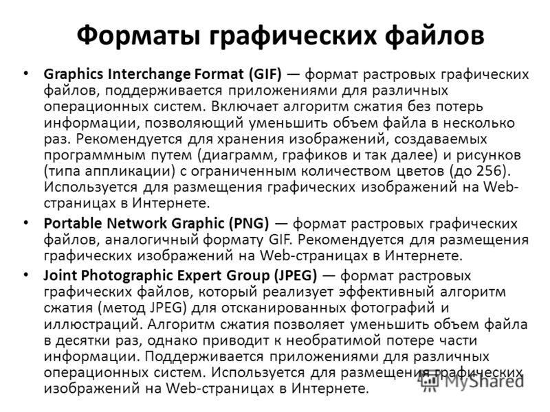Форматы графических файлов Graphics Interchange Format (GIF) формат растровых графических файлов, поддерживается приложениями для различных операционных систем. Включает алгоритм сжатия без потерь информации, позволяющий уменьшить объем файла в неско