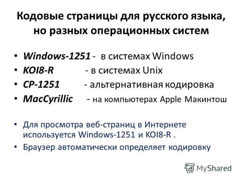 Кодовые страницы для русского языка, но разных операционных систем Windows-1251 - в системах Windows KOI8-R - в системах Unix CP-1251 - альтернативная кодировка MacCyrillic - на компьютерах Apple Макинтош Для просмотра веб-страниц в Интернете использ