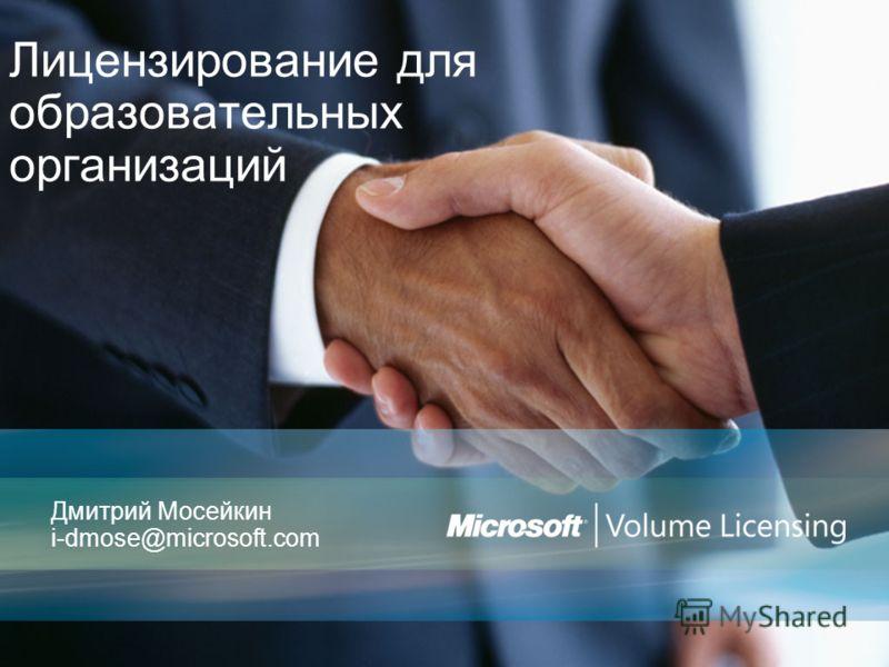 Лицензирование для образовательных организаций Дмитрий Мосейкин i-dmose@microsoft.com