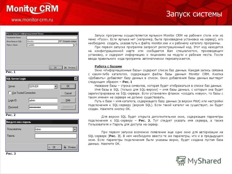 Запуск системы Запуск программы осуществляется ярлыком Monitor CRM на рабочем столе или из меню «Пуск». Если ярлыка нет (например, была произведена установка на сервер), его необходимо создать, указав путь к файлу monitor.exe и к рабочему каталогу пр