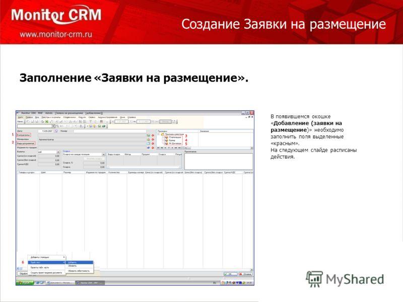Создание Заявки на размещение 1 1212 345345 6 В появившемся окошке «Добавление (заявки на размещение)» необходимо заполнить поля выделенные «красным». На следующем слайде расписаны действия. Заполнение «Заявки на размещение». 6