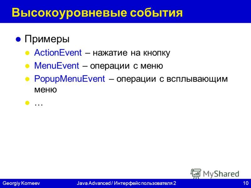 10Georgiy KorneevJava Advanced / Интерфейс пользователя 2 Высокоуровневые события Примеры ActionEvent – нажатие на кнопку MenuEvent – операции с меню PopupMenuEvent – операции с всплывающим меню …