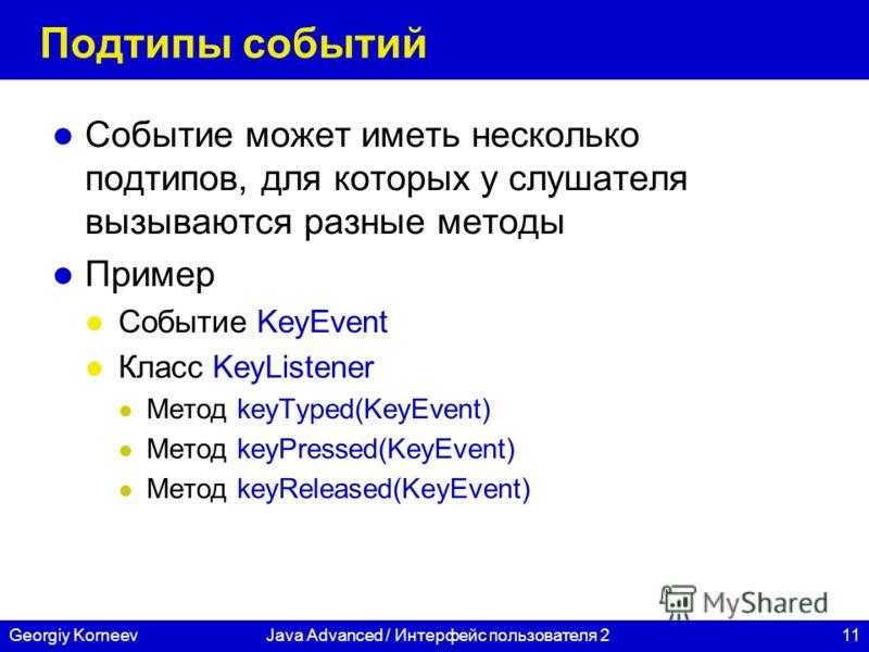 11Georgiy KorneevJava Advanced / Интерфейс пользователя 2 Подтипы событий Событие может иметь несколько подтипов, для которых у слушателя вызываются разные методы Пример Событие KeyEvent Класс KeyListener Метод keyTyped(KeyEvent) Метод keyPressed(Key