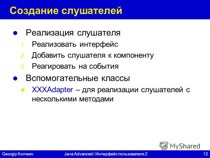 12Georgiy KorneevJava Advanced / Интерфейс пользователя 2 Создание слушателей Реализация слушателя 1. Реализовать интерфейс 2. Добавить слушателя к компоненту 3. Реагировать на события Вспомогательные классы XXXAdapter – для реализации слушателей с н