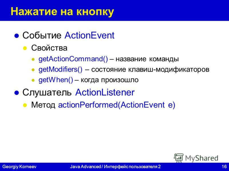 16Georgiy KorneevJava Advanced / Интерфейс пользователя 2 Нажатие на кнопку Событие ActionEvent Свойства getActionCommand() – название команды getModifiers() – состояние клавиш-модификаторов getWhen() – когда произошло Слушатель ActionListener Метод