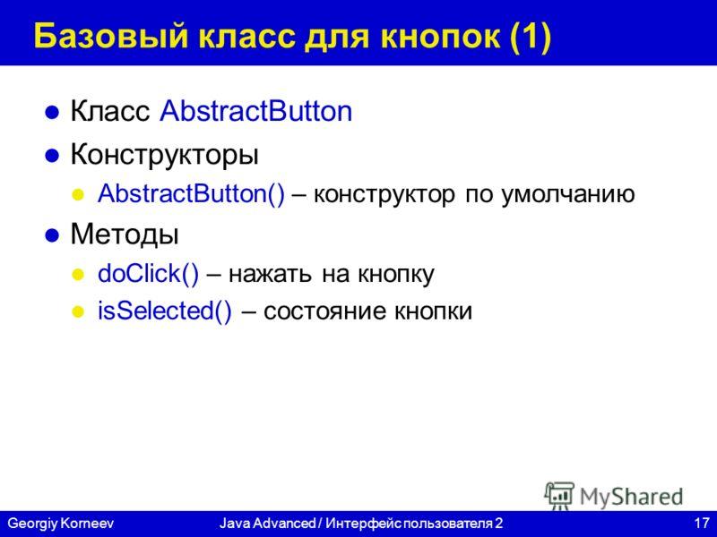 17Georgiy KorneevJava Advanced / Интерфейс пользователя 2 Базовый класс для кнопок (1) Класс AbstractButton Конструкторы AbstractButton() – конструктор по умолчанию Методы doClick() – нажать на кнопку isSelected() – состояние кнопки