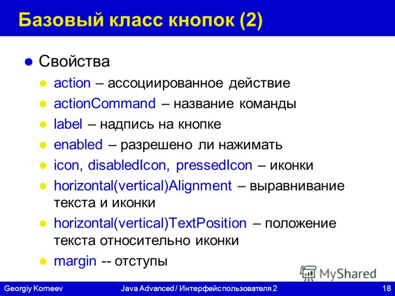 18Georgiy KorneevJava Advanced / Интерфейс пользователя 2 Базовый класс кнопок (2) Свойства action – ассоциированное действие actionCommand – название команды label – надпись на кнопке enabled – разрешено ли нажимать icon, disabledIcon, pressedIcon –