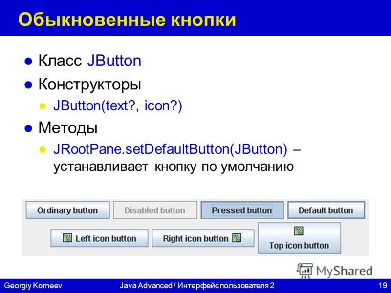 19Georgiy KorneevJava Advanced / Интерфейс пользователя 2 Обыкновенные кнопки Класс JButton Конструкторы JButton(text?, icon?) Методы JRootPane.setDefaultButton(JButton) – устанавливает кнопку по умолчанию