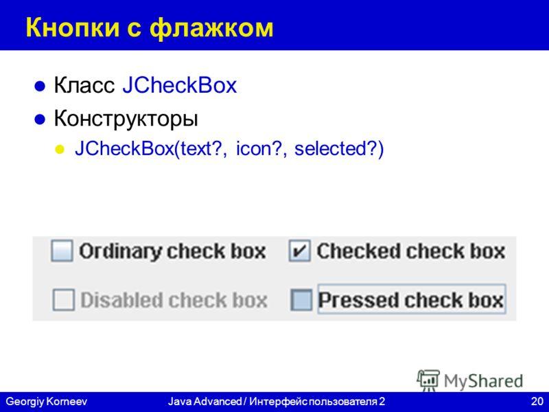 20Georgiy KorneevJava Advanced / Интерфейс пользователя 2 Кнопки с флажком Класс JCheckBox Конструкторы JCheckBox(text?, icon?, selected?)