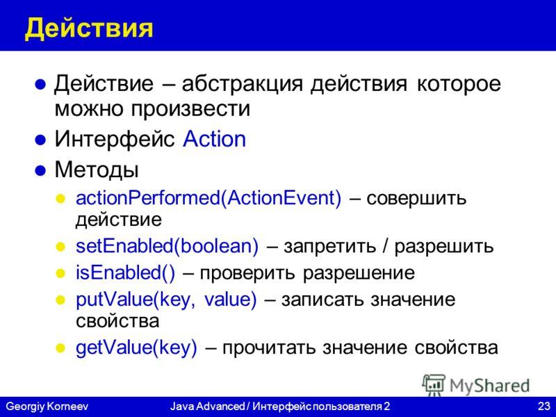 23Georgiy KorneevJava Advanced / Интерфейс пользователя 2 Действия Действие – абстракция действия которое можно произвести Интерфейс Action Методы actionPerformed(ActionEvent) – совершить действие setEnabled(boolean) – запретить / разрешить isEnabled