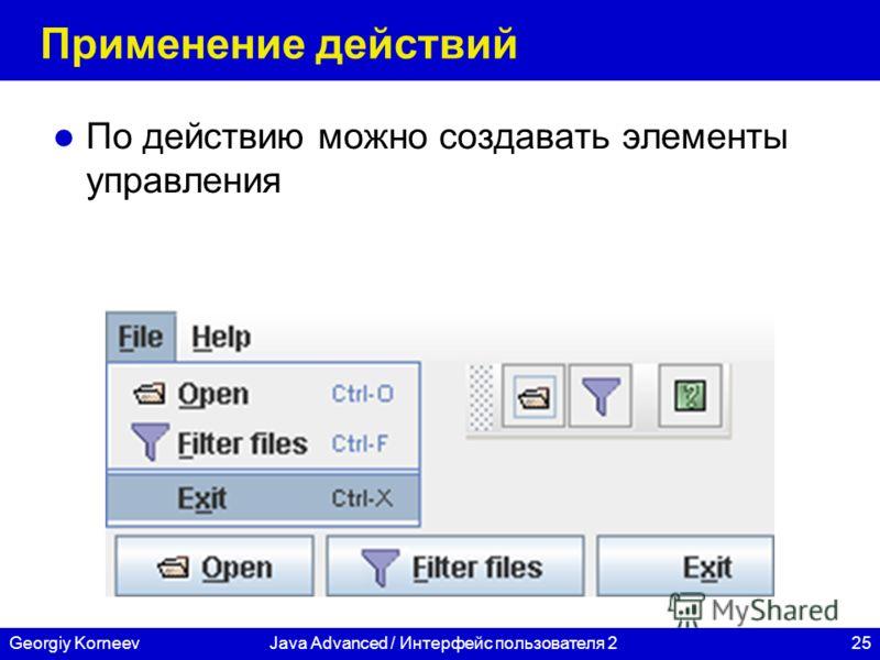 25Georgiy KorneevJava Advanced / Интерфейс пользователя 2 Применение действий По действию можно создавать элементы управления